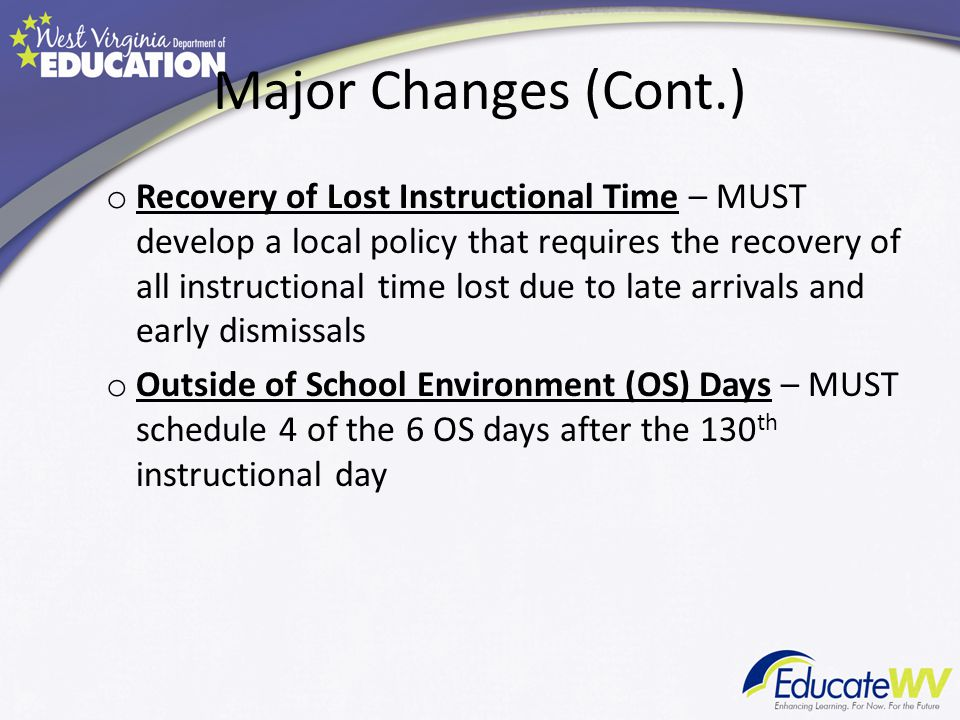 Major Changes (Cont.) o Recovery of Lost Instructional Time – MUST develop a local policy that requires the recovery of all instructional time lost due to late arrivals and early dismissals o Outside of School Environment (OS) Days – MUST schedule 4 of the 6 OS days after the 130 th instructional day
