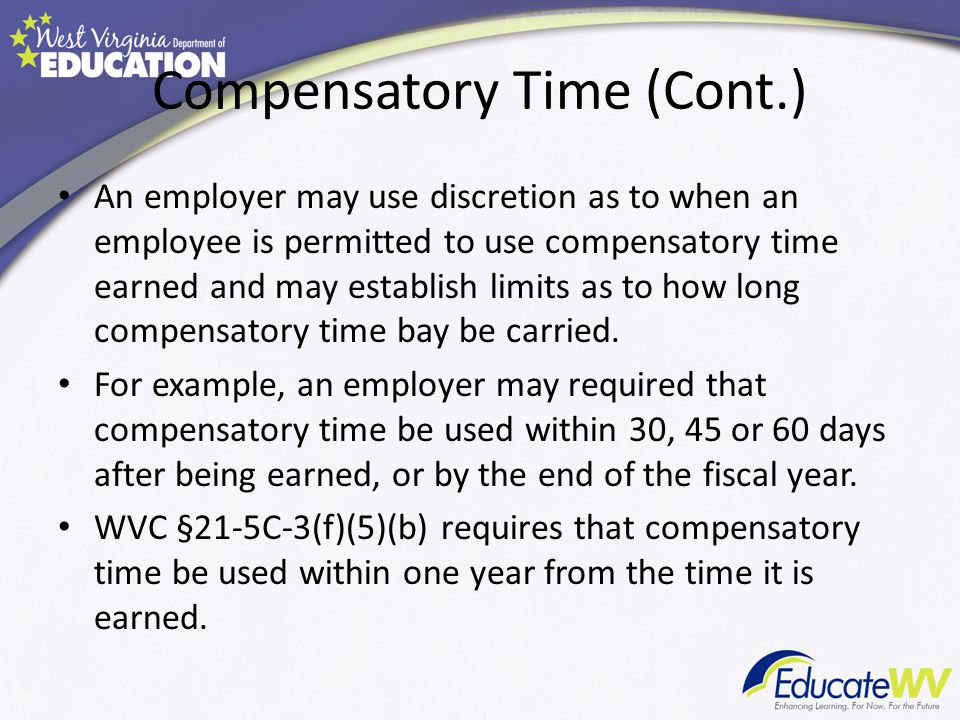 Compensatory Time (Cont.) An employer may use discretion as to when an employee is permitted to use compensatory time earned and may establish limits as to how long compensatory time bay be carried.