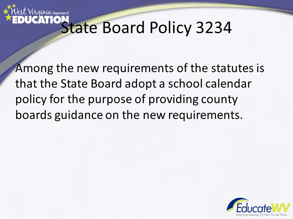 State Board Policy 3234 Among the new requirements of the statutes is that the State Board adopt a school calendar policy for the purpose of providing county boards guidance on the new requirements.