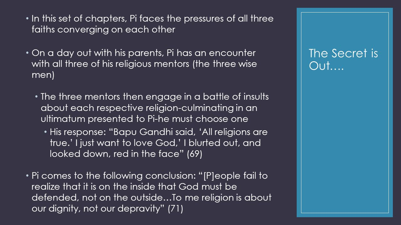 The Secret is Out…. In this set of chapters, Pi faces the pressures of all three faiths converging on each other On a day out with his parents, Pi has