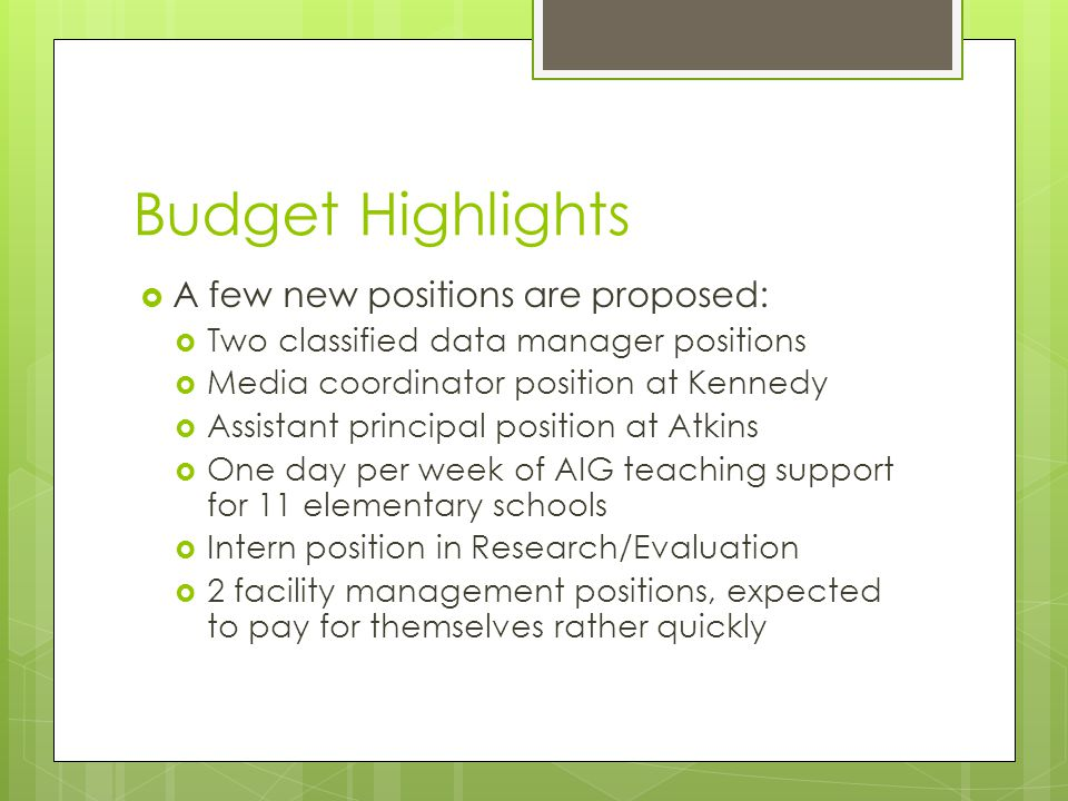 Budget Highlights  A few new positions are proposed:  Two classified data manager positions  Media coordinator position at Kennedy  Assistant principal position at Atkins  One day per week of AIG teaching support for 11 elementary schools  Intern position in Research/Evaluation  2 facility management positions, expected to pay for themselves rather quickly