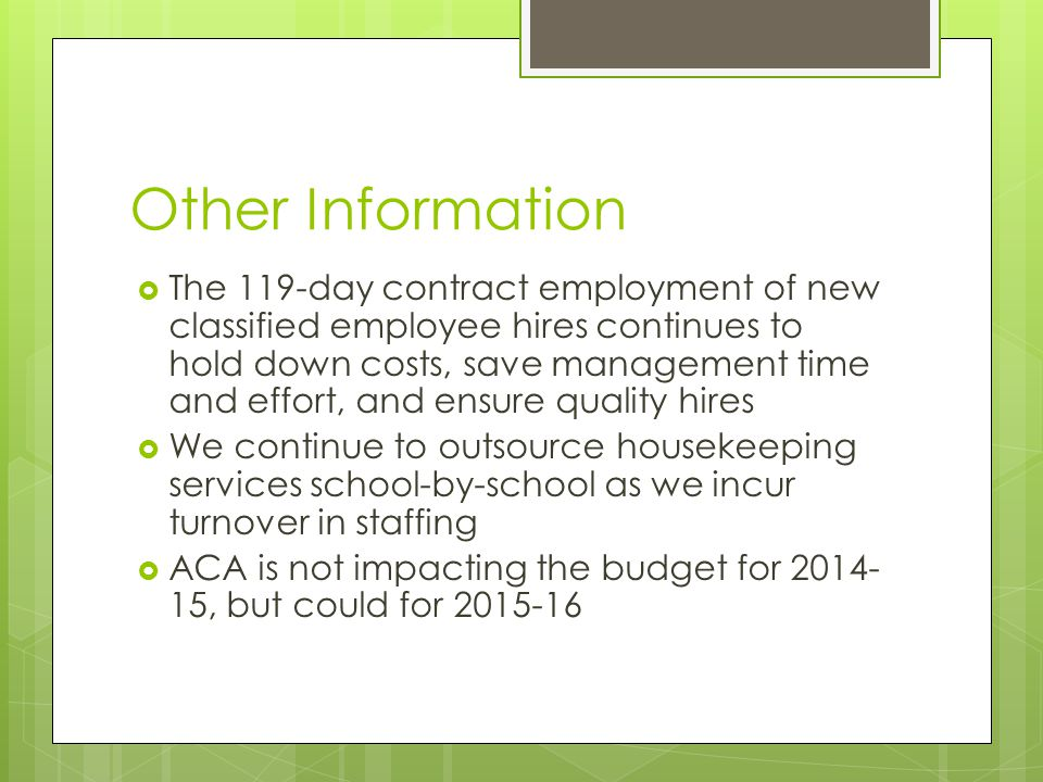 Other Information  The 119-day contract employment of new classified employee hires continues to hold down costs, save management time and effort, and ensure quality hires  We continue to outsource housekeeping services school-by-school as we incur turnover in staffing  ACA is not impacting the budget for 2014- 15, but could for 2015-16