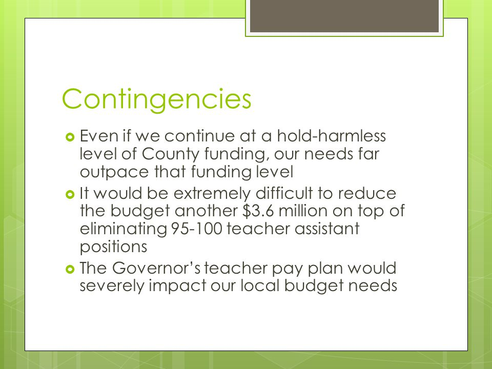 Contingencies  Even if we continue at a hold-harmless level of County funding, our needs far outpace that funding level  It would be extremely difficult to reduce the budget another $3.6 million on top of eliminating 95-100 teacher assistant positions  The Governor's teacher pay plan would severely impact our local budget needs