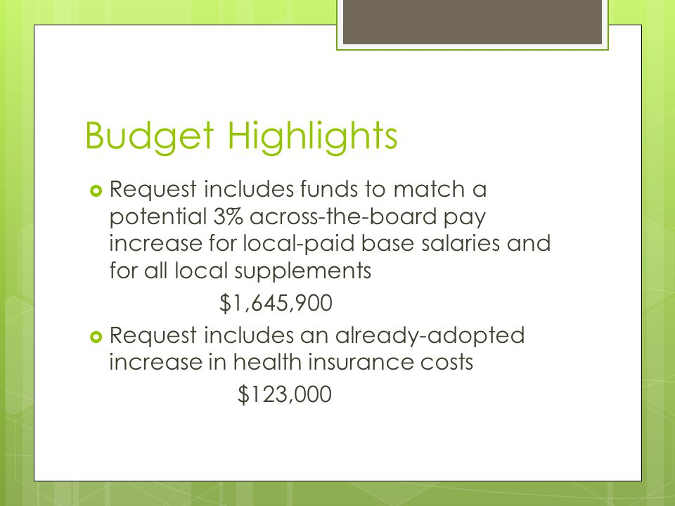 Budget Highlights  Request includes funds to match a potential 3% across-the-board pay increase for local-paid base salaries and for all local supplements $1,645,900  Request includes an already-adopted increase in health insurance costs $123,000