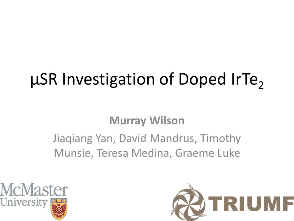 µSR Investigation of Doped IrTe 2 Murray Wilson Jiaqiang Yan, David Mandrus, Timothy Munsie, Teresa Medina, Graeme Luke