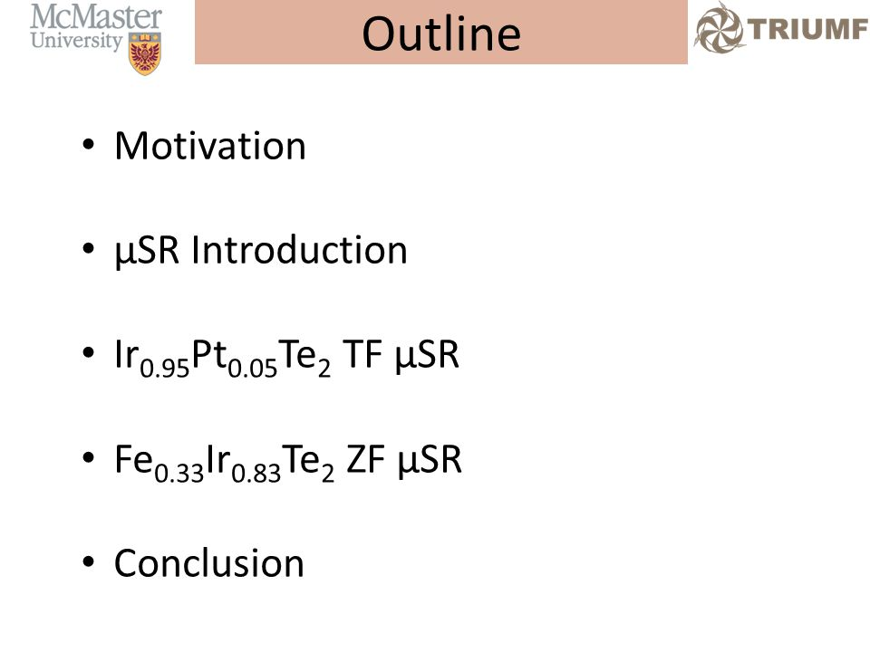 Outline Motivation µSR Introduction Ir 0.95 Pt 0.05 Te 2 TF µSR Fe 0.33 Ir 0.83 Te 2 ZF µSR Conclusion