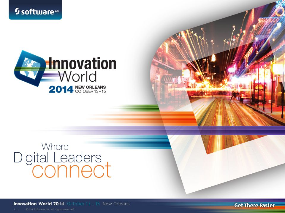 Innovation World 2014 October 13 – 15 New Orleans ©2014 Software AG. All rights reserved. 1 |