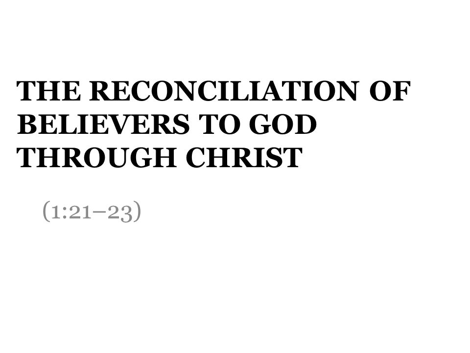 THE RECONCILIATION OF BELIEVERS TO GOD THROUGH CHRIST (1:21–23)