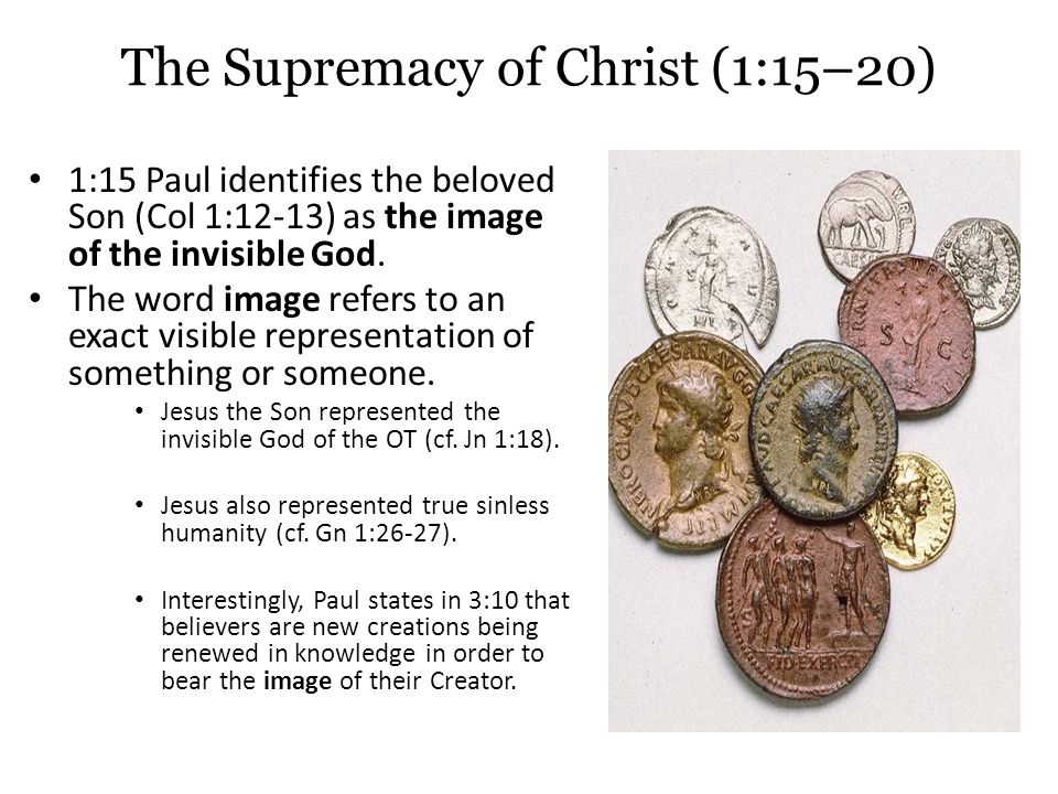 The Supremacy of Christ (1:15–20) 1:15 Paul identifies the beloved Son (Col 1:12-13) as the image of the invisible God.