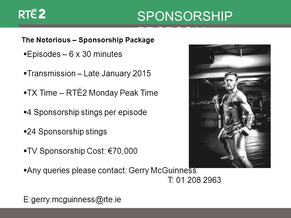 The Notorious – Sponsorship Package SPONSORSHIP PROPOSAL  Episodes – 6 x 30 minutes  Transmission – Late January 2015  TX Time – RTÉ2 Monday Peak Time  4 Sponsorship stings per episode  24 Sponsorship stings  TV Sponsorship Cost: €70,000  Any queries please contact: Gerry McGuinness T: 01 208 2963 E:gerry.mcguinness@rte.ie