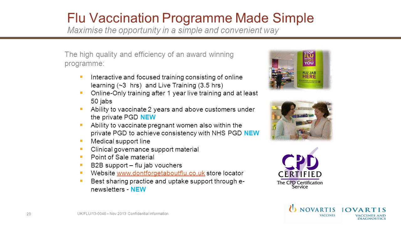 20 The high quality and efficiency of an award winning programme:  Interactive and focused training consisting of online learning (~3 hrs) and Live Training (3.5 hrs)  Online-Only training after 1 year live training and at least 50 jabs  Ability to vaccinate 2 years and above customers under the private PGD NEW  Ability to vaccinate pregnant women also within the private PGD to achieve consistency with NHS PGD NEW  Medical support line  Clinical governance support material  Point of Sale material  B2B support – flu jab vouchers  Website www.dontforgetaboutflu.co.uk store locatorwww.dontforgetaboutflu.co.uk  Best sharing practice and uptake support through e- newsletters - NEW Flu Vaccination Programme Made Simple Maximise the opportunity in a simple and convenient way UK/FLU/13-0046 – Nov 2013 Confidential Information