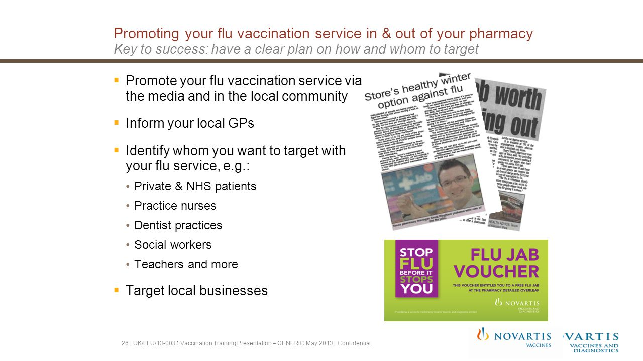 Promoting your flu vaccination service in & out of your pharmacy Key to success: have a clear plan on how and whom to target  Promote your flu vaccination service via the media and in the local community  Inform your local GPs  Identify whom you want to target with your flu service, e.g.: Private & NHS patients Practice nurses Dentist practices Social workers Teachers and more  Target local businesses 26 | UK/FLU/13-0031 Vaccination Training Presentation – GENERIC May 2013 | Confidential