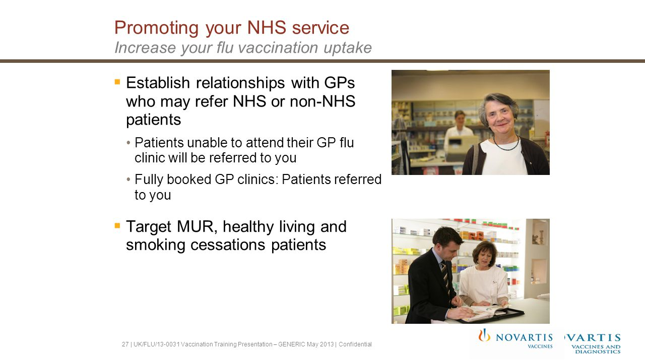 Promoting your NHS service Increase your flu vaccination uptake  Establish relationships with GPs who may refer NHS or non-NHS patients Patients unable to attend their GP flu clinic will be referred to you Fully booked GP clinics: Patients referred to you  Target MUR, healthy living and smoking cessations patients 27 | UK/FLU/13-0031 Vaccination Training Presentation – GENERIC May 2013 | Confidential