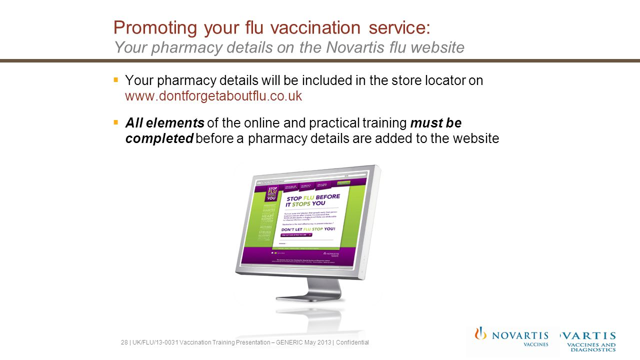 Promoting your flu vaccination service: Your pharmacy details on the Novartis flu website  Your pharmacy details will be included in the store locator on www.dontforgetaboutflu.co.uk  All elements of the online and practical training must be completed before a pharmacy details are added to the website 28 | UK/FLU/13-0031 Vaccination Training Presentation – GENERIC May 2013 | Confidential