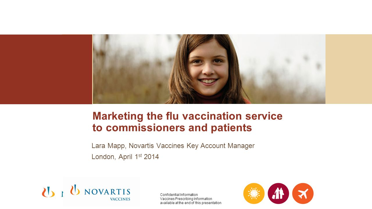 Marketing the flu vaccination service to commissioners and patients Lara Mapp, Novartis Vaccines Key Account Manager London, April 1 st 2014 Confident