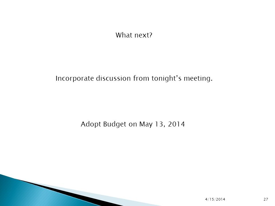 4/15/2014 27 What next Incorporate discussion from tonight's meeting. Adopt Budget on May 13, 2014