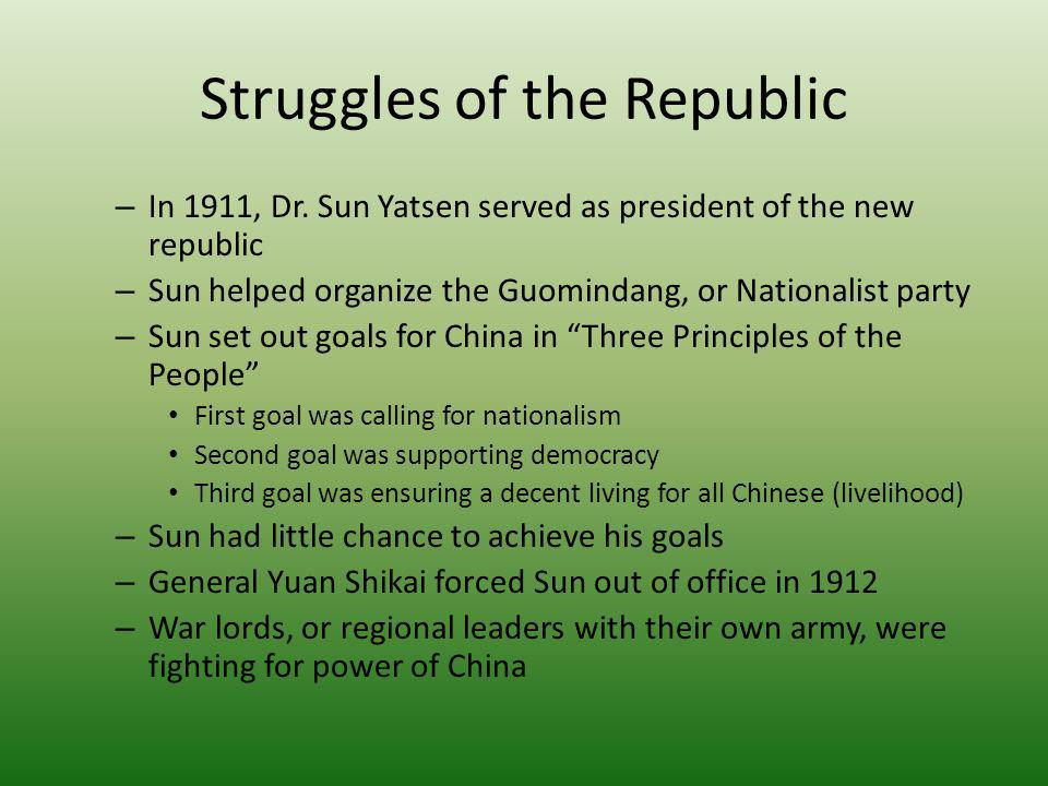 Struggles of the Republic – In 1911, Dr. Sun Yatsen served as president of the new republic – Sun helped organize the Guomindang, or Nationalist party