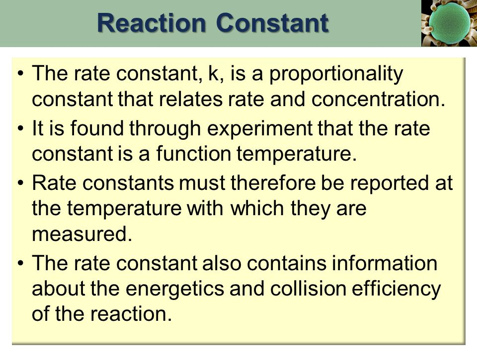 The rate constant, k, is a proportionality constant that relates rate and concentration. It is found through experiment that the rate constant is a fu