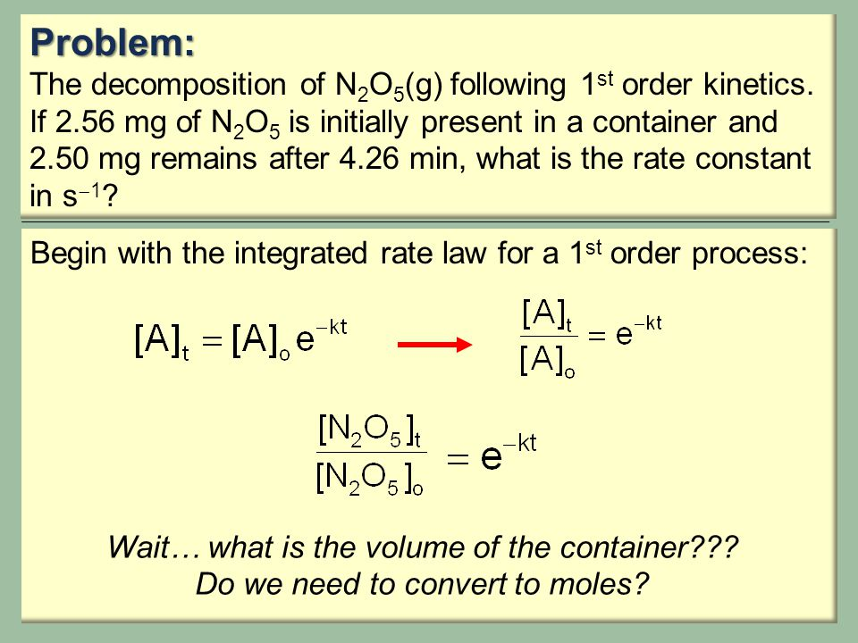 Problem: The decomposition of N 2 O 5 (g) following 1 st order kinetics. If 2.56 mg of N 2 O 5 is initially present in a container and 2.50 mg remains