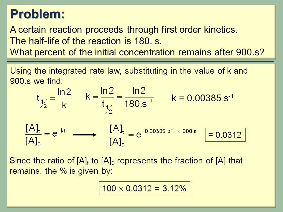Problem: A certain reaction proceeds through first order kinetics. The half-life of the reaction is 180. s. What percent of the initial concentration