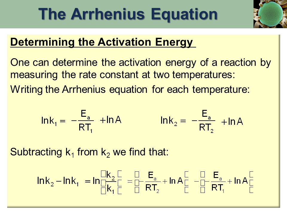 One can determine the activation energy of a reaction by measuring the rate constant at two temperatures: Writing the Arrhenius equation for each temp