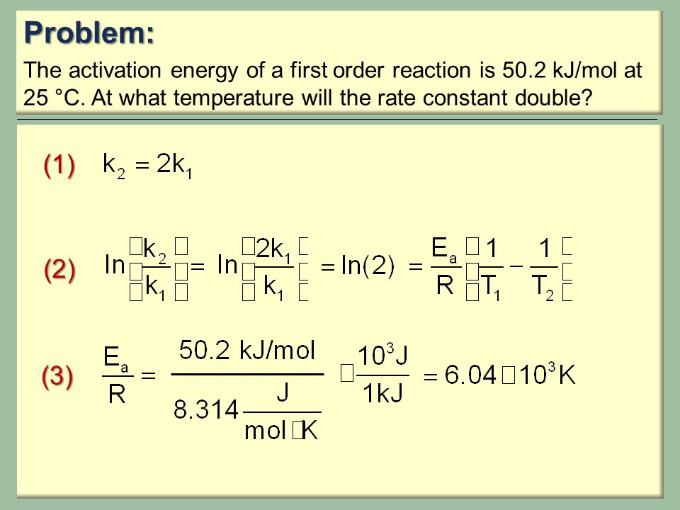 Problem: The activation energy of a first order reaction is 50.2 kJ/mol at 25 °C. At what temperature will the rate constant double? (1) (2) (3)