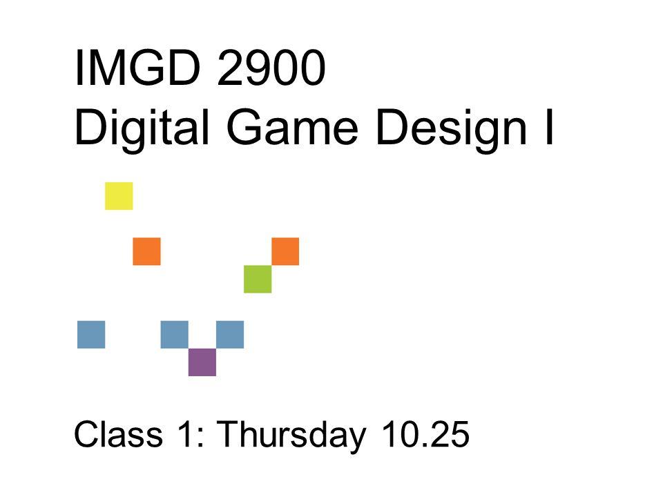 IMGD 2900 Digital Game Design I Class 1: Thursday 10.25