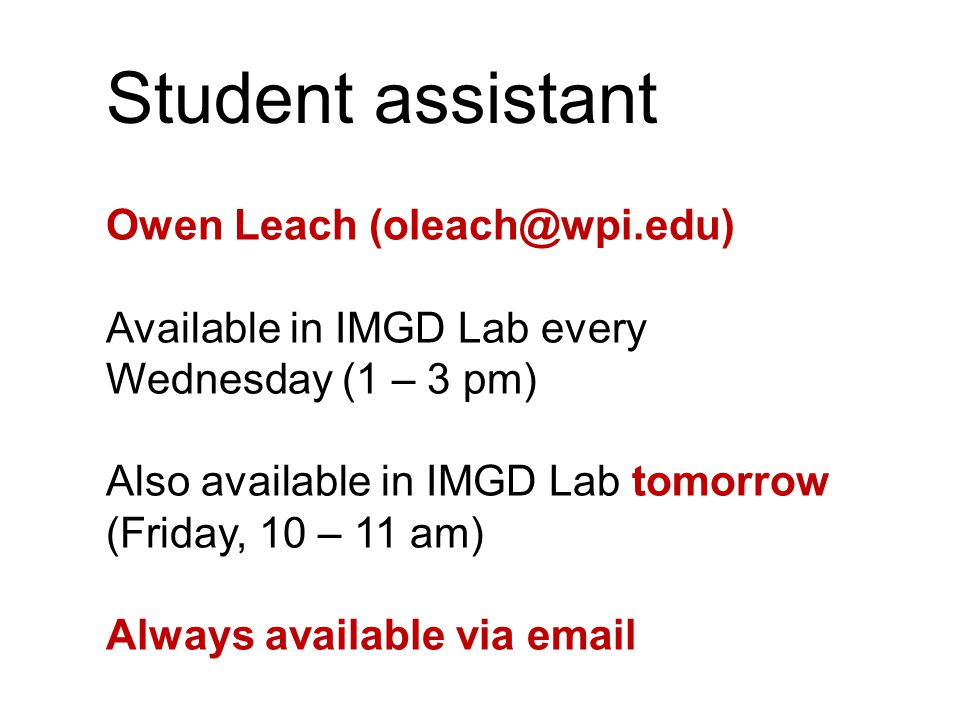 Student assistant Owen Leach (oleach@wpi.edu) Available in IMGD Lab every Wednesday (1 – 3 pm) Also available in IMGD Lab tomorrow (Friday, 10 – 11 am) Always available via email