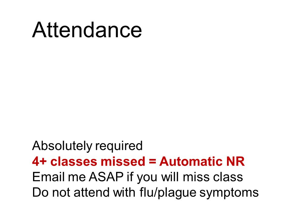 Attendance Absolutely required 4+ classes missed = Automatic NR Email me ASAP if you will miss class Do not attend with flu/plague symptoms