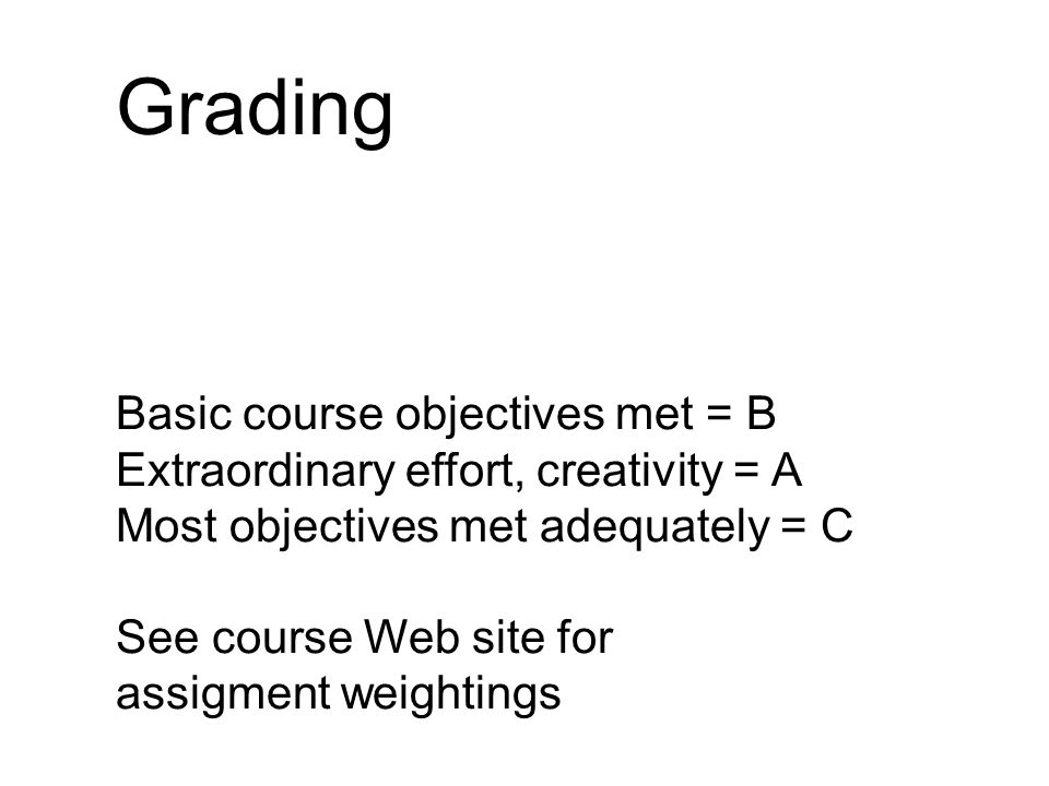 Grading Basic course objectives met = B Extraordinary effort, creativity = A Most objectives met adequately = C See course Web site for assigment weightings