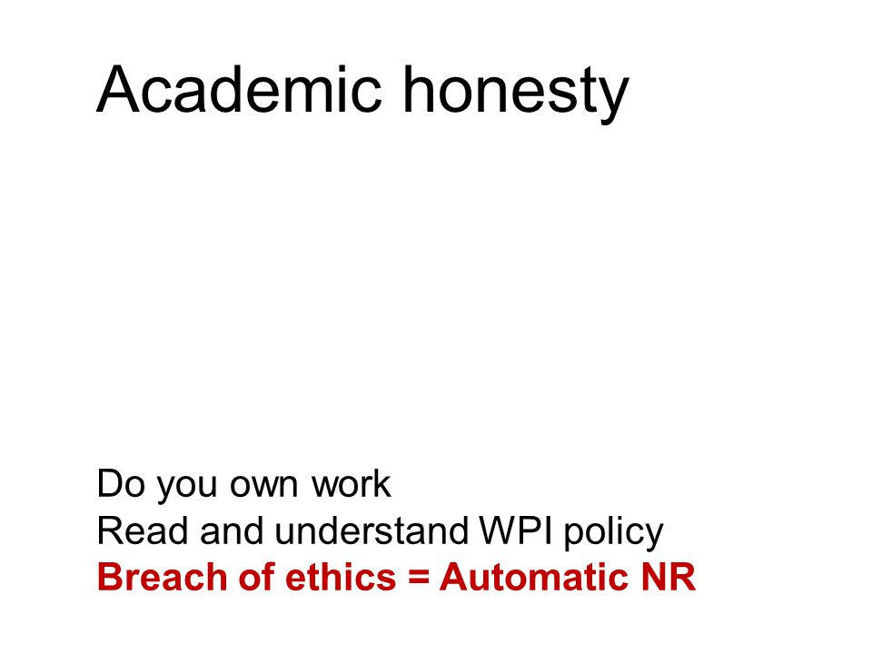 Academic honesty Do you own work Read and understand WPI policy Breach of ethics = Automatic NR