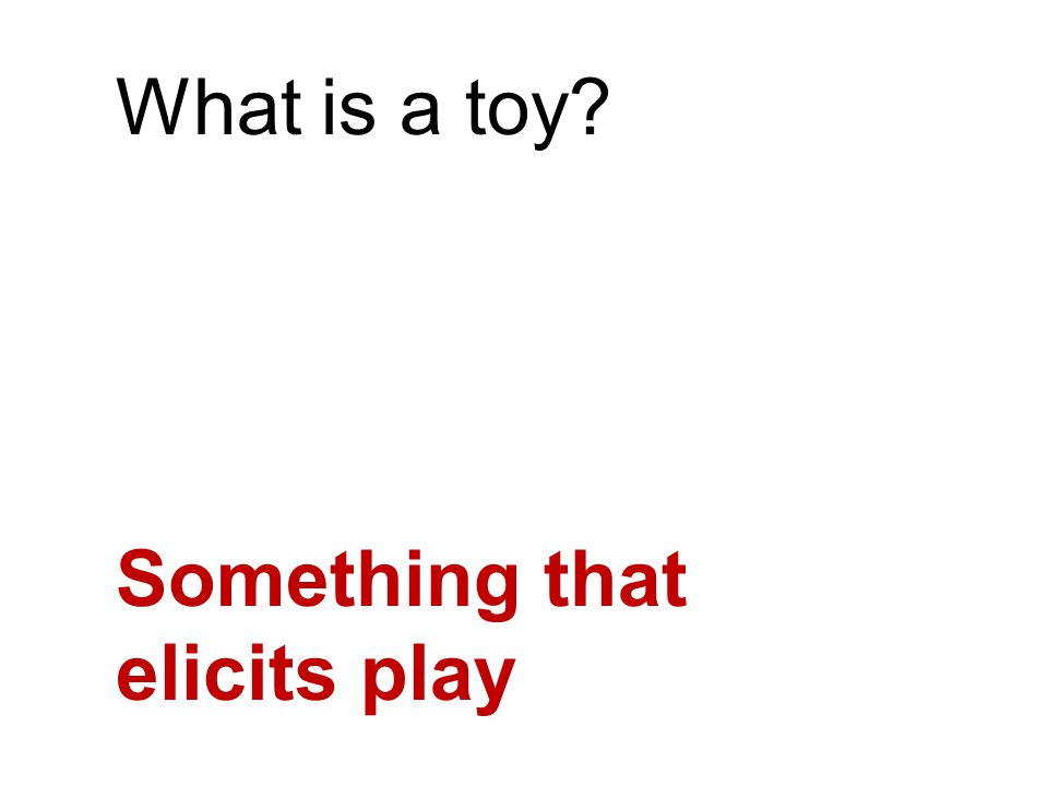 What is a toy Something that elicits play