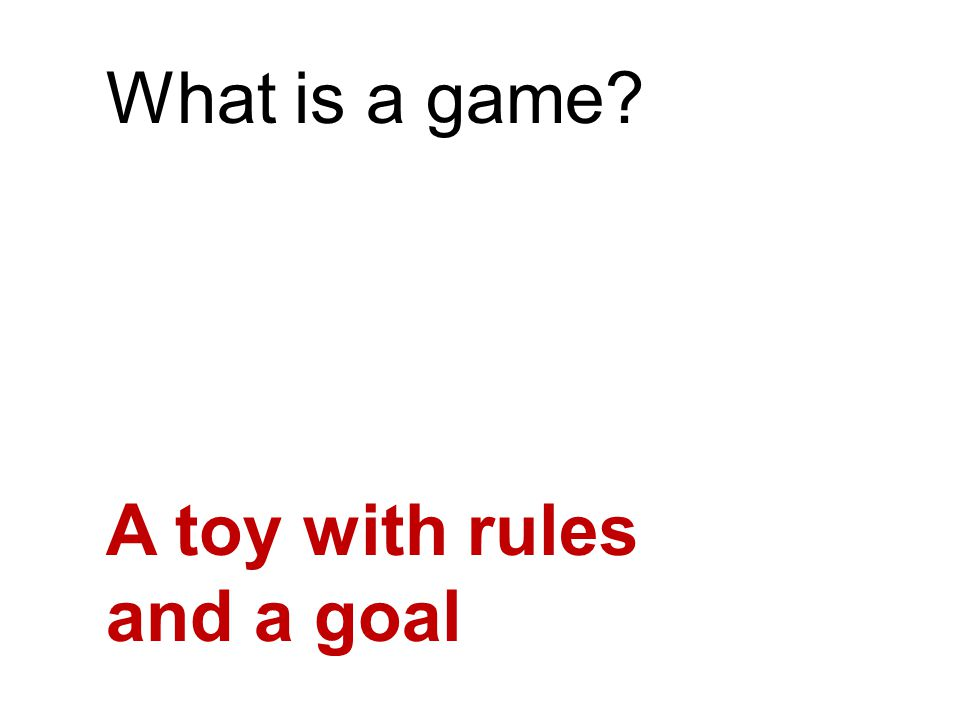 What is a game A toy with rules and a goal