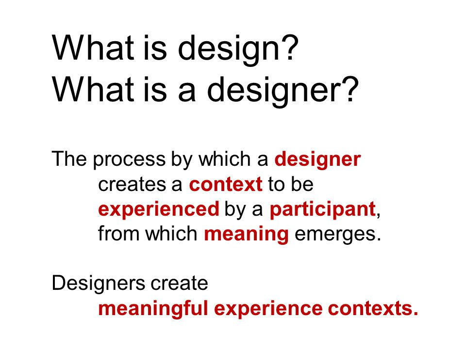 The process by which a designer creates a context to be experienced by a participant, from which meaning emerges.