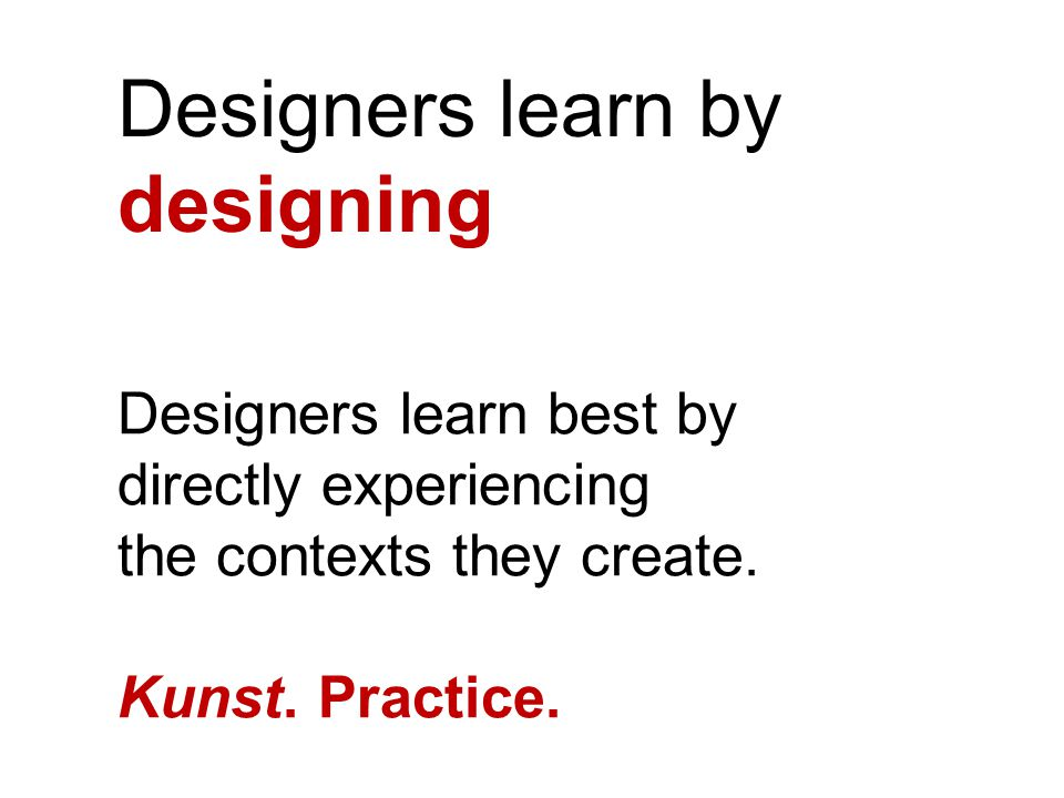 Designers learn by designing Designers learn best by directly experiencing the contexts they create.