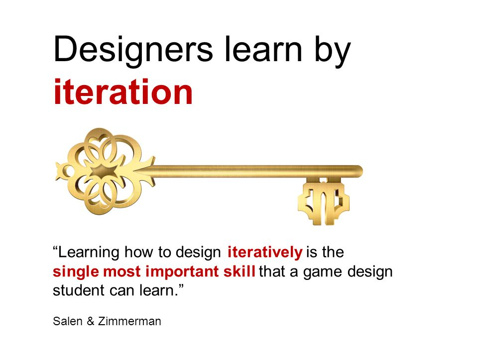 Designers learn by iteration Learning how to design iteratively is the single most important skill that a game design student can learn. Salen & Zimmerman