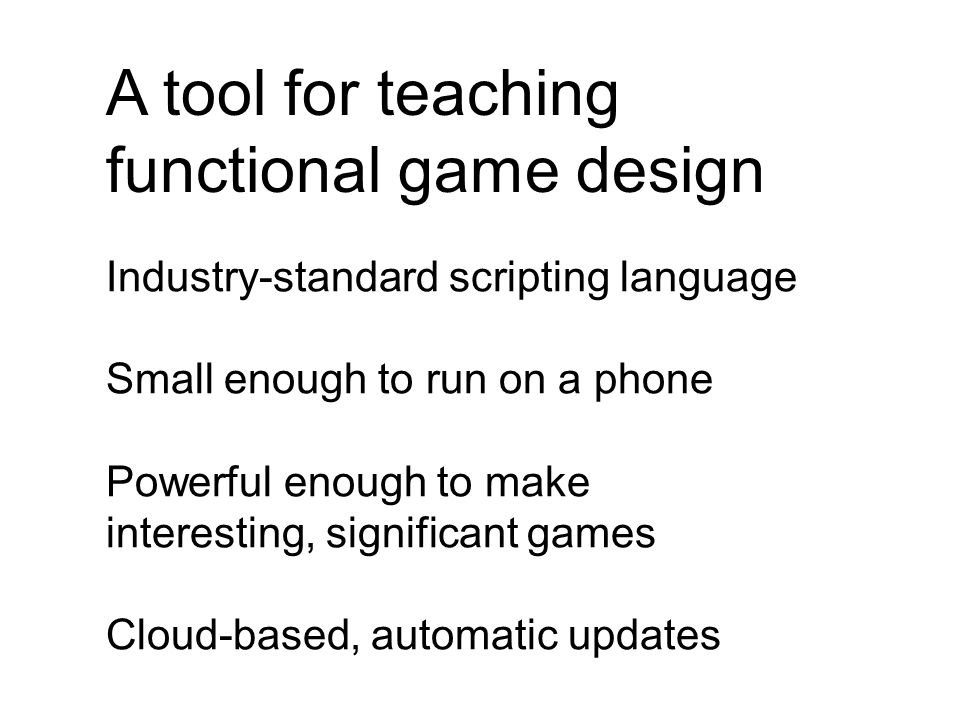 A tool for teaching functional game design Industry-standard scripting language Small enough to run on a phone Powerful enough to make interesting, significant games Cloud-based, automatic updates