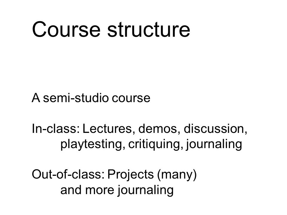 Course structure You will be designing and building games.