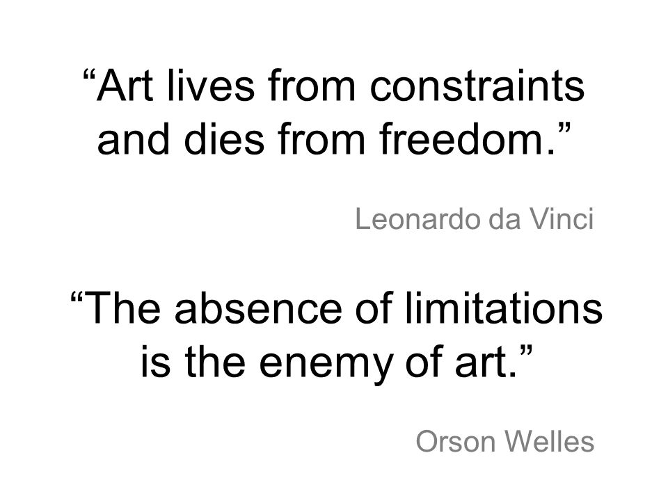 Art lives from constraints and dies from freedom. Leonardo da Vinci The absence of limitations is the enemy of art. Orson Welles