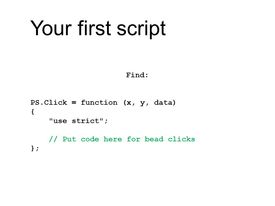 Your first script Find: PS.Click = function (x, y, data) { use strict ; // Put code here for bead clicks };