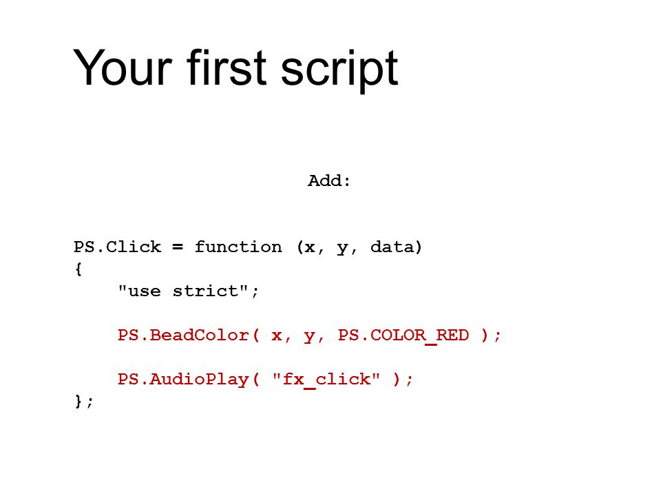 Your first script Add: PS.Click = function (x, y, data) { use strict ; PS.BeadColor( x, y, PS.COLOR_RED ); PS.AudioPlay( fx_click ); };