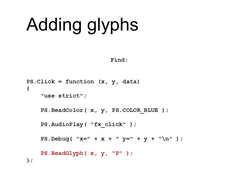 Adding glyphs Find: PS.Click = function (x, y, data) { use strict ; PS.BeadColor( x, y, PS.COLOR_BLUE ); PS.AudioPlay( fx_click ); PS.Debug( x= + x + y= + y + \n ); PS.BeadGlyph( x, y, P ); };