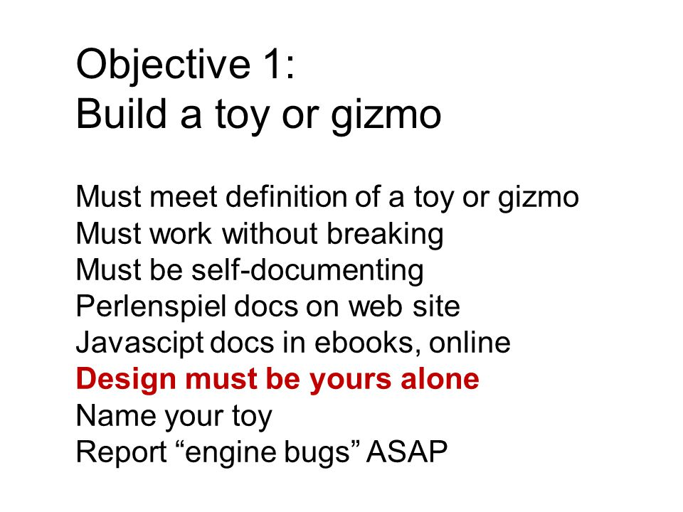 Objective 1: Build a toy or gizmo Must meet definition of a toy or gizmo Must work without breaking Must be self-documenting Perlenspiel docs on web site Javascipt docs in ebooks, online Design must be yours alone Name your toy Report engine bugs ASAP