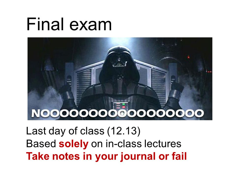 Final exam Last day of class (12.13) Based solely on in-class lectures Take notes in your journal or fail