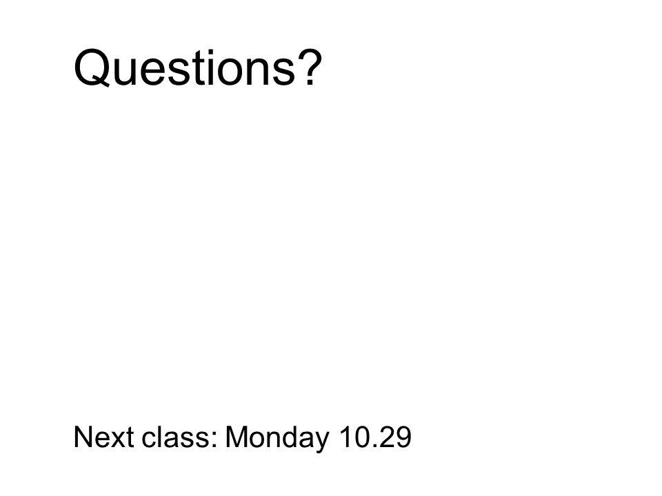 Questions? Next class: Monday 10.29