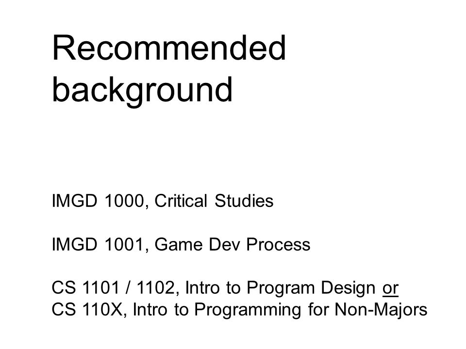 Recommended background IMGD 1000, Critical Studies IMGD 1001, Game Dev Process CS 1101 / 1102, Intro to Program Design or CS 110X, Intro to Programming for Non-Majors
