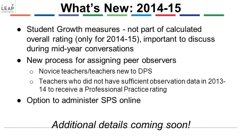 What's New: 2014-15 ●Student Growth measures - not part of calculated overall rating (only for 2014-15), important to discuss during mid-year conversa