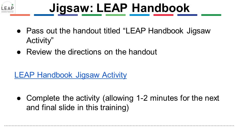 Jigsaw: LEAP Handbook ●Pass out the handout titled LEAP Handbook Jigsaw Activity ●Review the directions on the handout LEAP Handbook Jigsaw Activity ●Complete the activity (allowing 1-2 minutes for the next and final slide in this training)