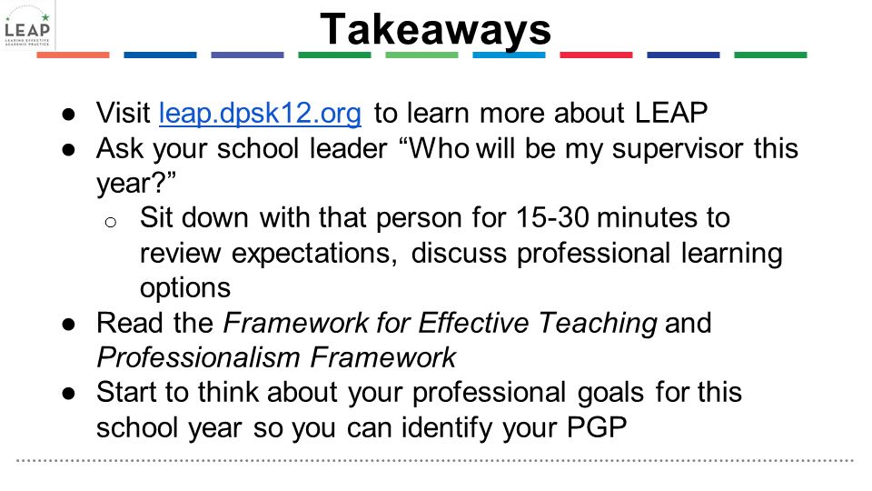 "Takeaways ●Visit leap.dpsk12.org to learn more about LEAPleap.dpsk12.org ●Ask your school leader ""Who will be my supervisor this year?"" o Sit down wit"