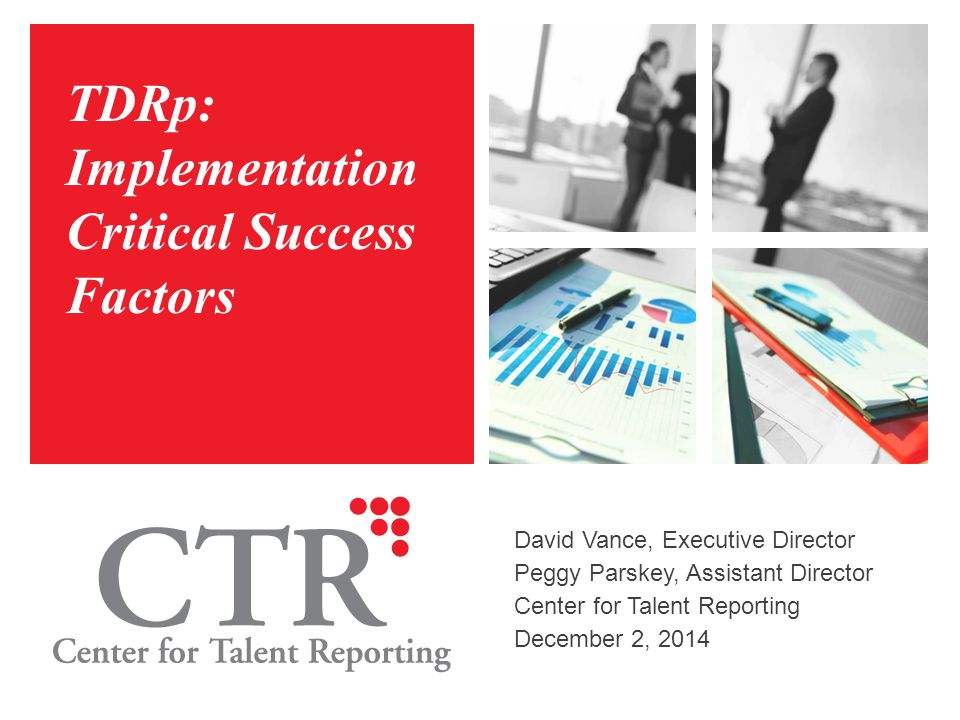 TDRp: Implementation Critical Success Factors David Vance, Executive Director Peggy Parskey, Assistant Director Center for Talent Reporting December 2
